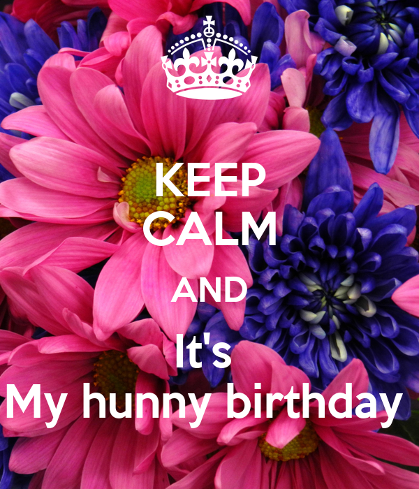 KEEP CALM AND It's  My hunny birthday