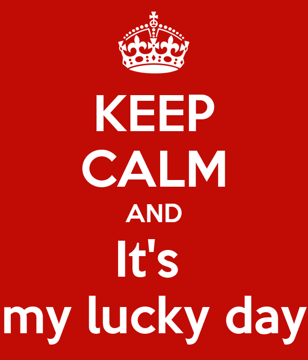 KEEP CALM AND It's  my lucky day