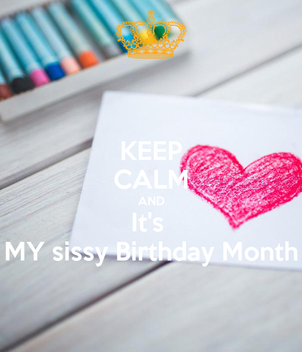 KEEP CALM AND It's  MY sissy Birthday Month