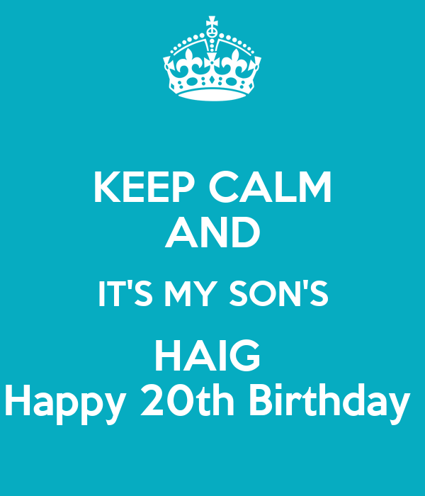KEEP CALM AND IT'S MY SON'S HAIG  Happy 20th Birthday