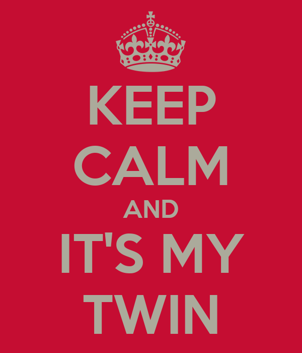 KEEP CALM AND IT'S MY TWIN