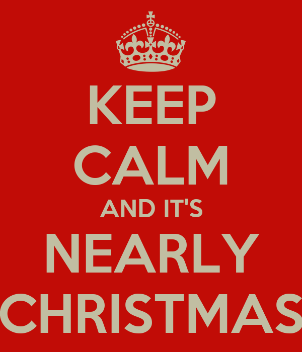 KEEP CALM AND IT'S NEARLY CHRISTMAS