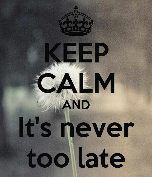 KEEP CALM AND It's never too late