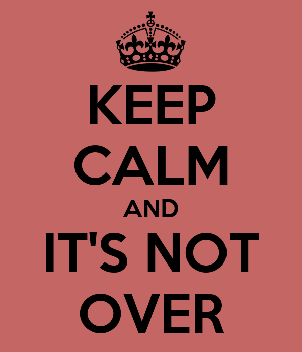 KEEP CALM AND IT'S NOT OVER