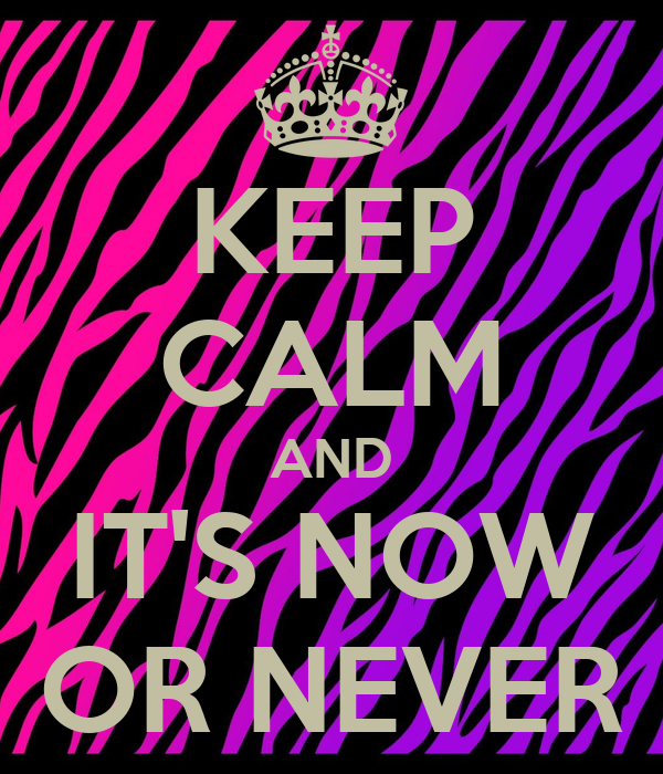 KEEP CALM AND IT'S NOW OR NEVER