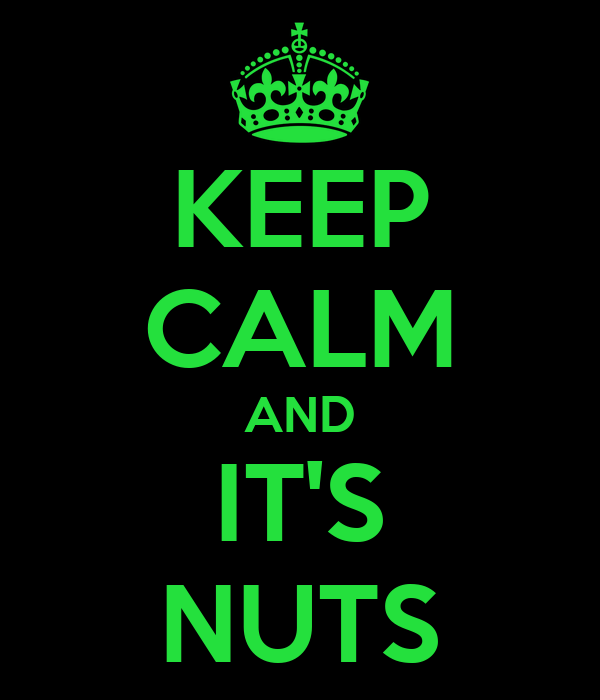 KEEP CALM AND IT'S NUTS