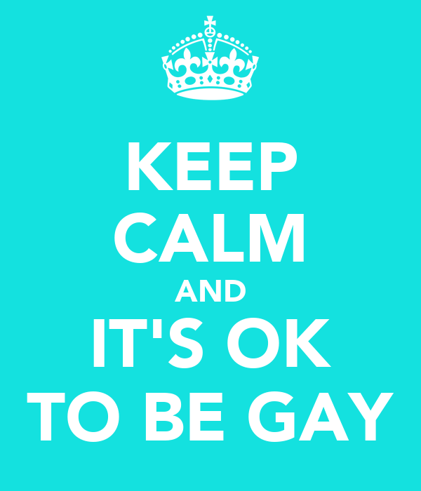 KEEP CALM AND IT'S OK TO BE GAY