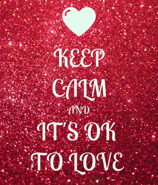 KEEP CALM AND IT'S OK  TO LOVE