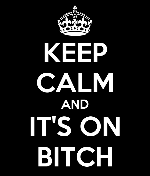 KEEP CALM AND IT'S ON BITCH