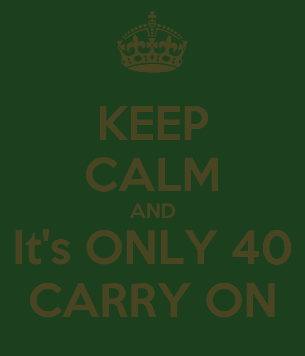 KEEP CALM AND It's ONLY 40 CARRY ON