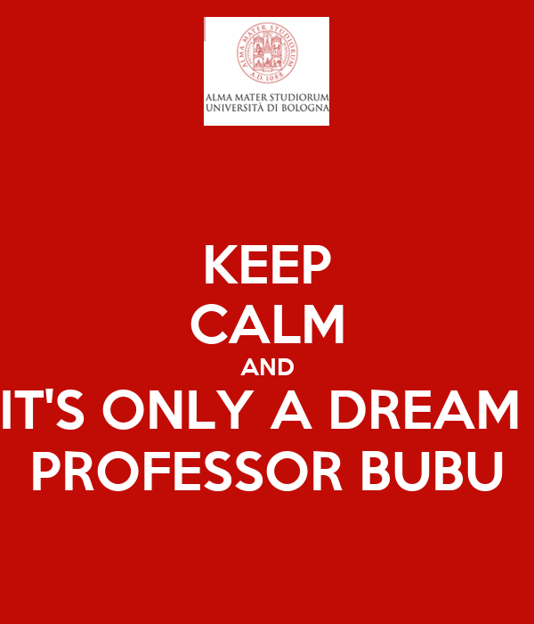 KEEP CALM AND IT'S ONLY A DREAM  PROFESSOR BUBU