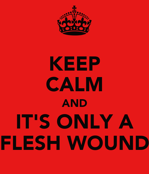 KEEP CALM AND IT'S ONLY A FLESH WOUND