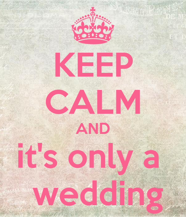 KEEP CALM AND it's only a   wedding