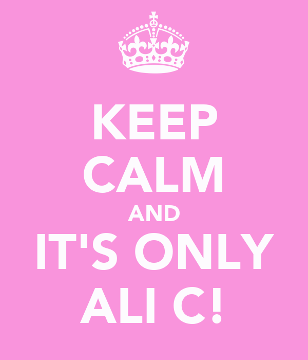 KEEP CALM AND IT'S ONLY ALI C!