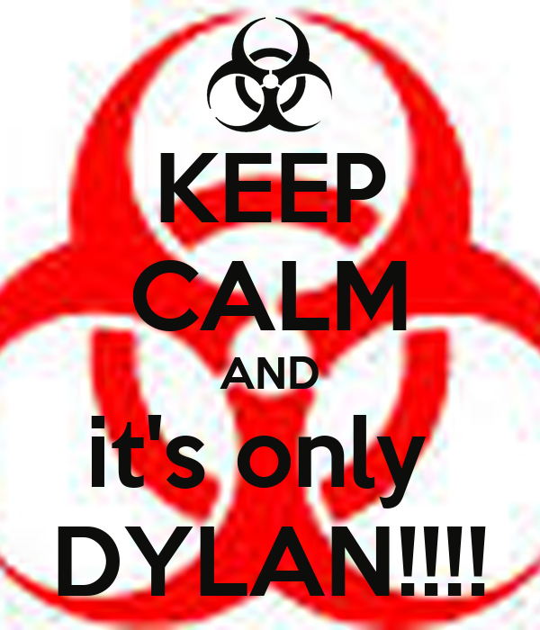 KEEP CALM AND it's only  DYLAN!!!!