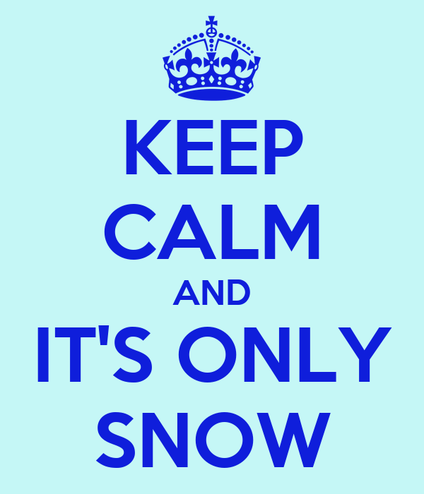 KEEP CALM AND IT'S ONLY SNOW