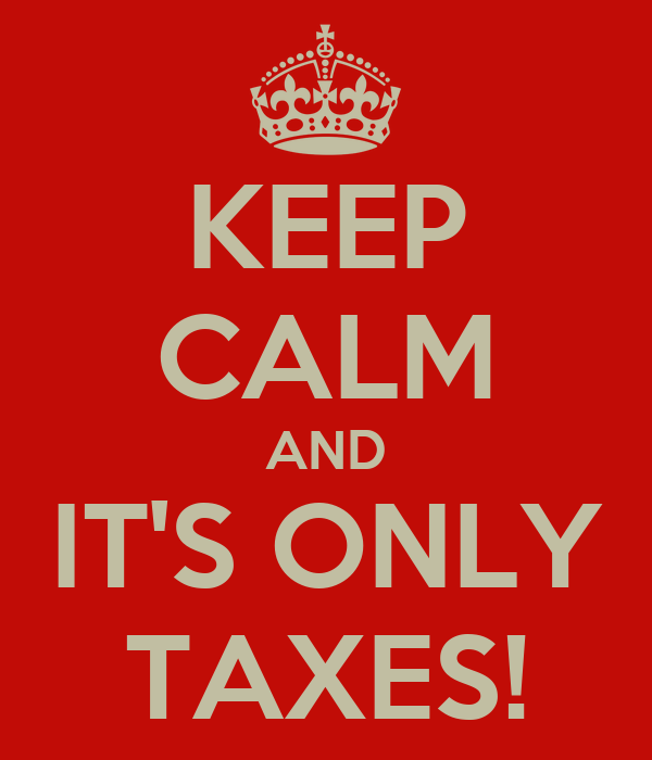 KEEP CALM AND IT'S ONLY TAXES!