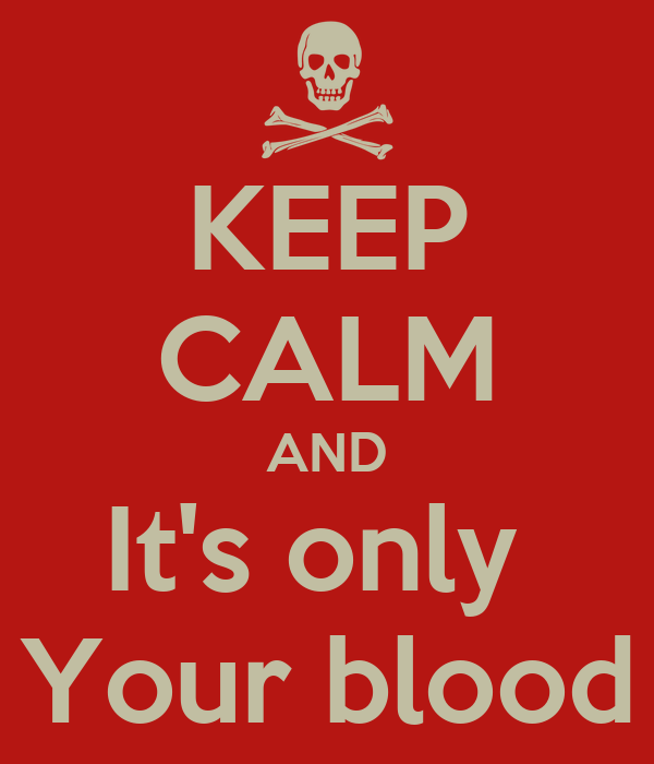 KEEP CALM AND It's only  Your blood