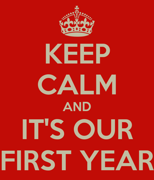 KEEP CALM AND IT'S OUR FIRST YEAR