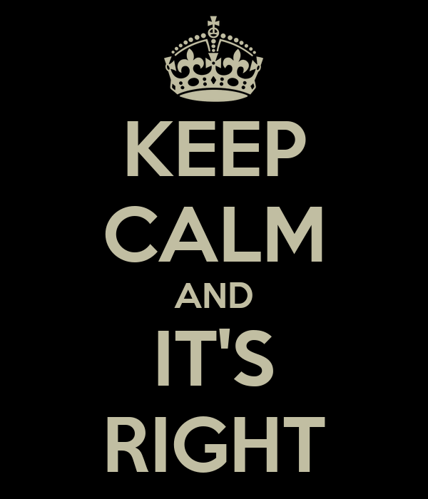 KEEP CALM AND IT'S RIGHT
