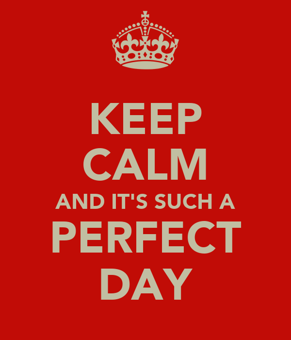 KEEP CALM AND IT'S SUCH A PERFECT DAY