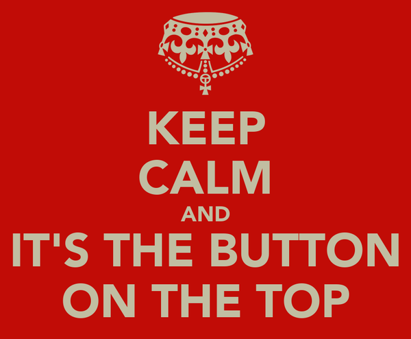 KEEP CALM AND IT'S THE BUTTON ON THE TOP