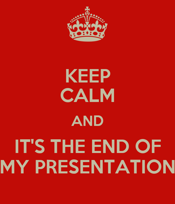 KEEP CALM AND IT'S THE END OF MY PRESENTATION