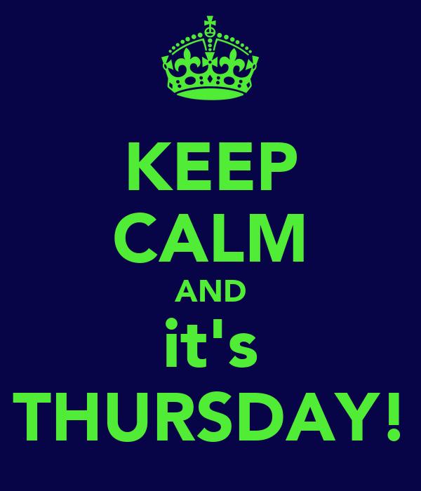KEEP CALM AND it's THURSDAY!
