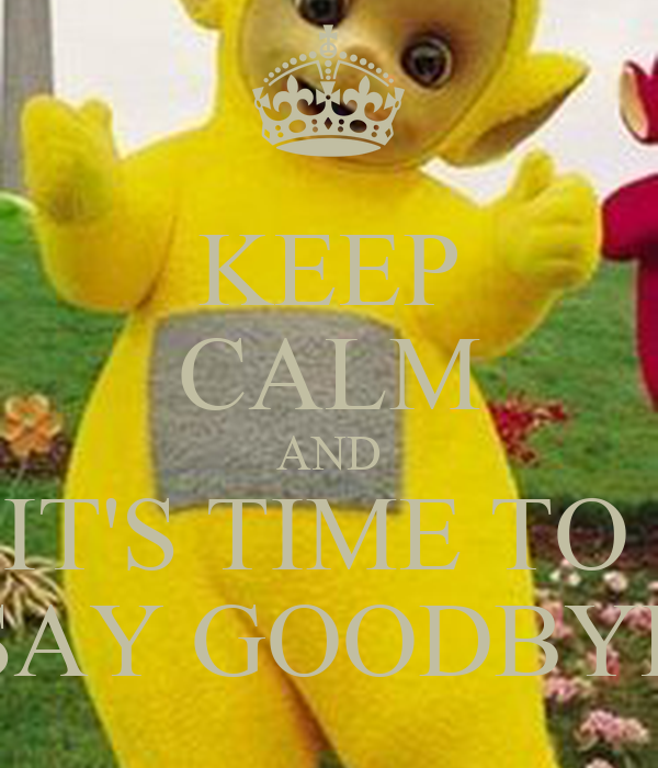 KEEP CALM AND IT'S TIME TO  SAY GOODBYE