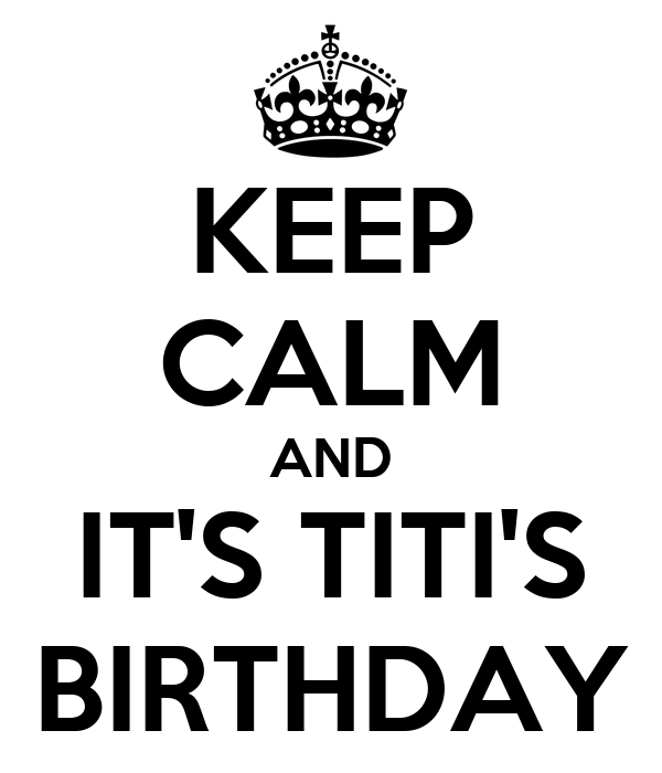 KEEP CALM AND IT'S TITI'S BIRTHDAY