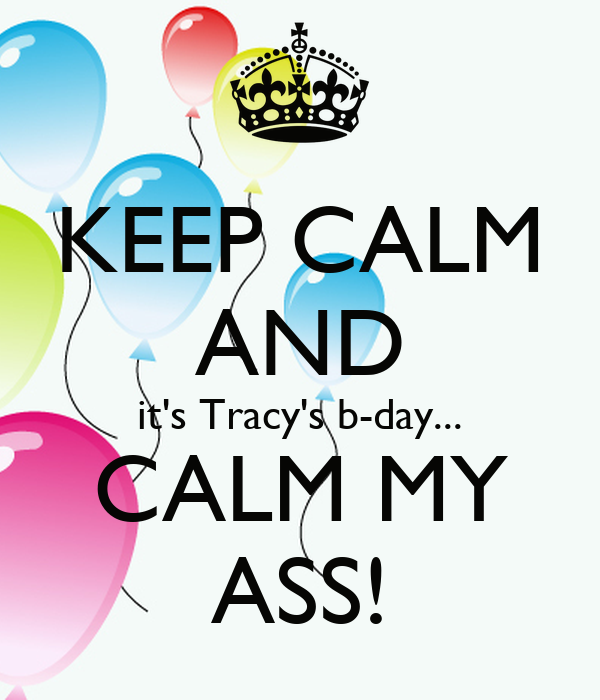KEEP CALM AND it's Tracy's b-day... CALM MY ASS!