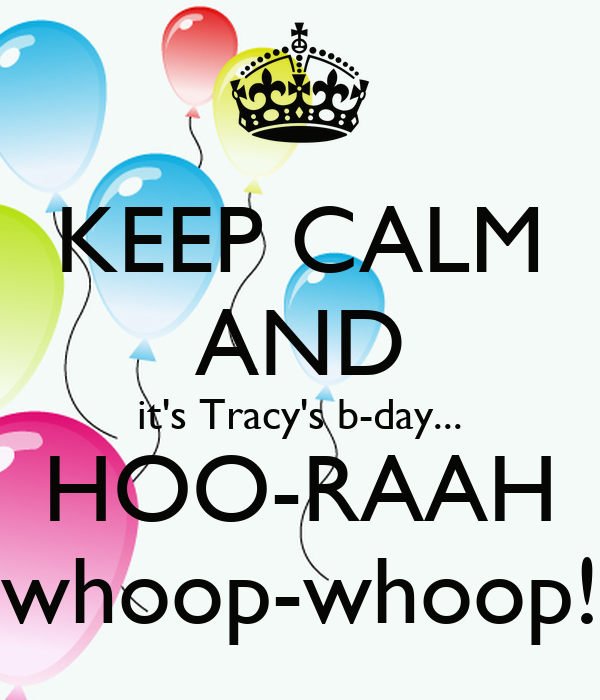 KEEP CALM AND it's Tracy's b-day... HOO-RAAH whoop-whoop!