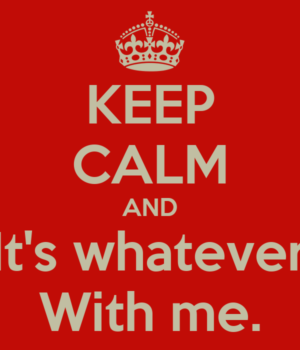 KEEP CALM AND It's whatever With me.