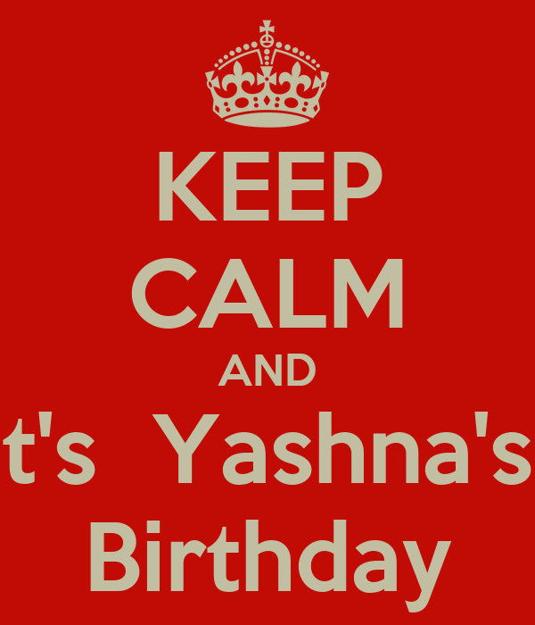 KEEP CALM AND It's  Yashna's  Birthday