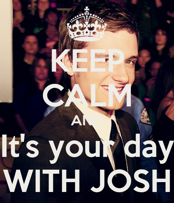 KEEP CALM AND It's your day WITH JOSH
