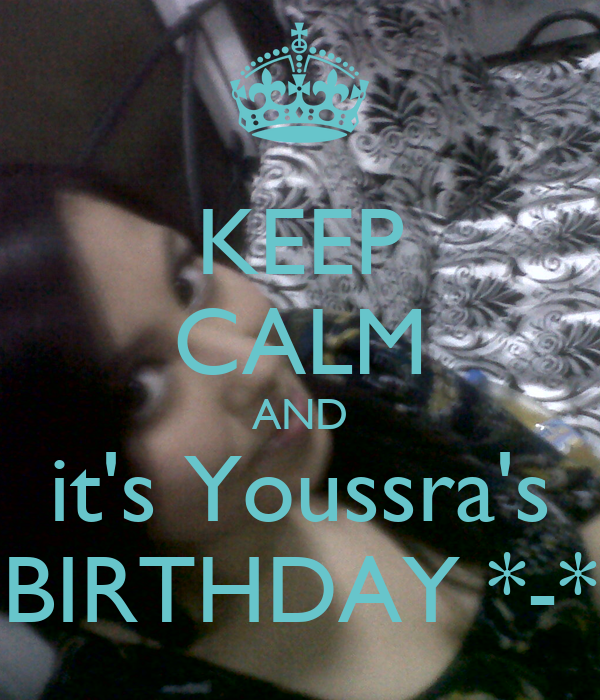 KEEP CALM AND it's Youssra's BIRTHDAY *-*
