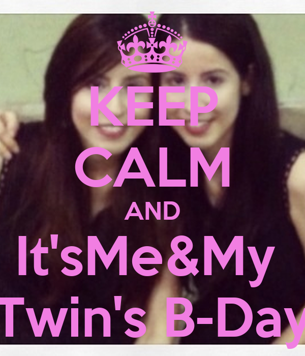 KEEP CALM AND It'sMe&My  Twin's B-Day