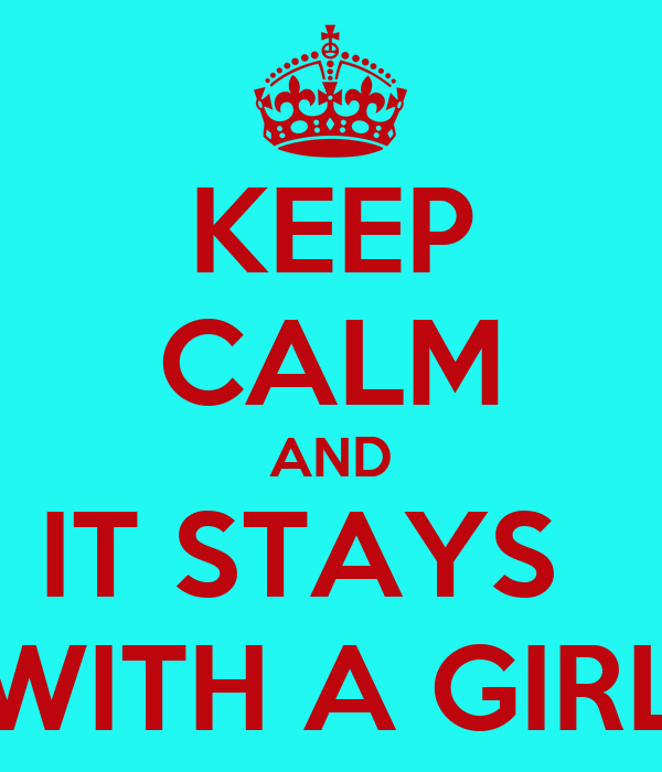 KEEP CALM AND IT STAYS   WITH A GIRL