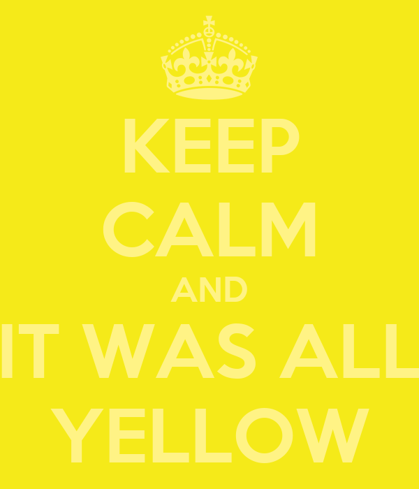 KEEP CALM AND IT WAS ALL YELLOW