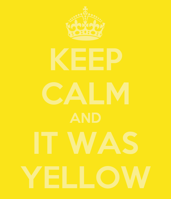 KEEP CALM AND IT WAS YELLOW