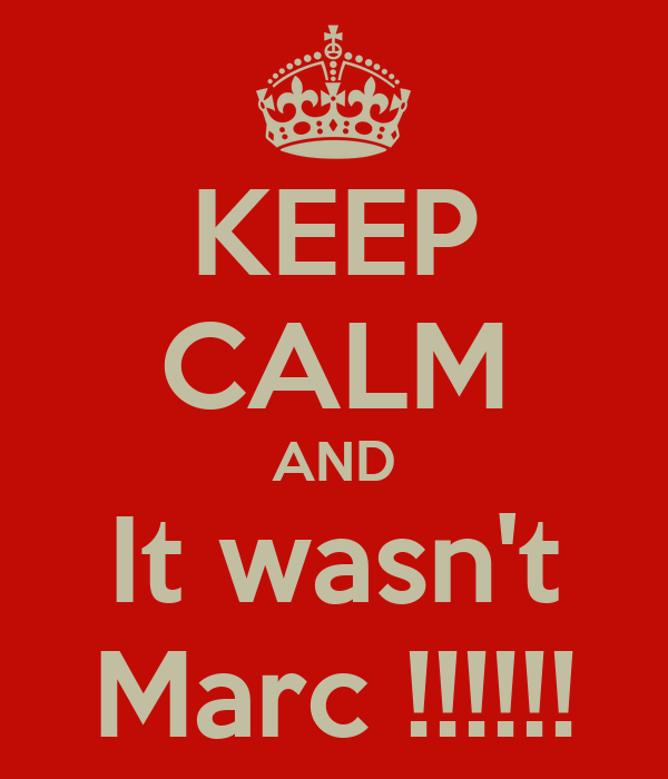 KEEP CALM AND It wasn't Marc !!!!!!