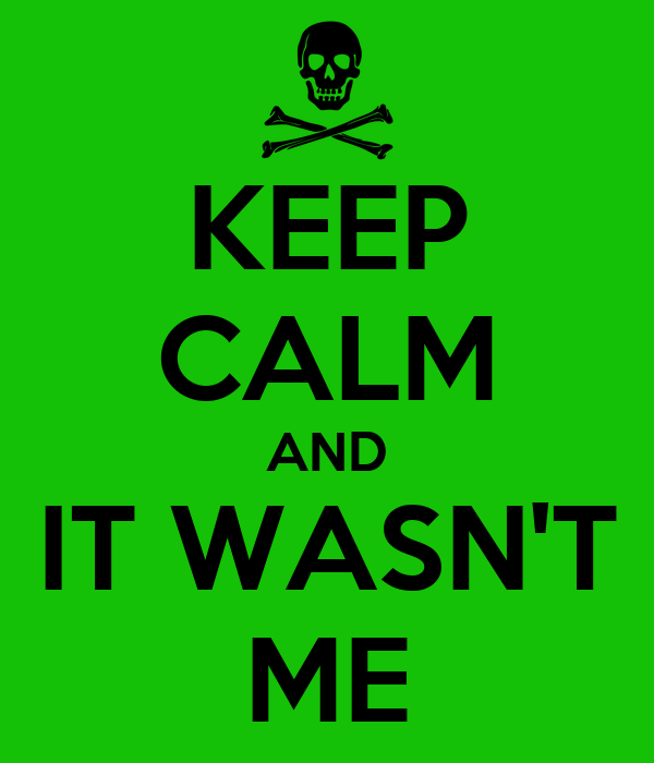 KEEP CALM AND IT WASN'T ME