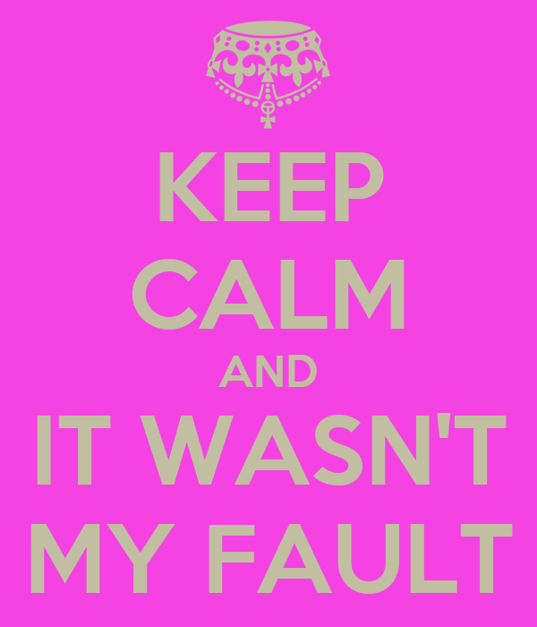 KEEP CALM AND IT WASN'T MY FAULT