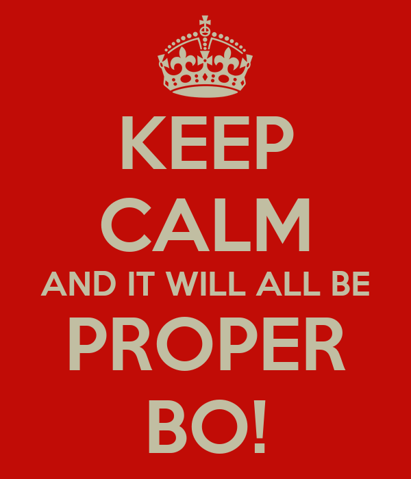 KEEP CALM AND IT WILL ALL BE PROPER BO!