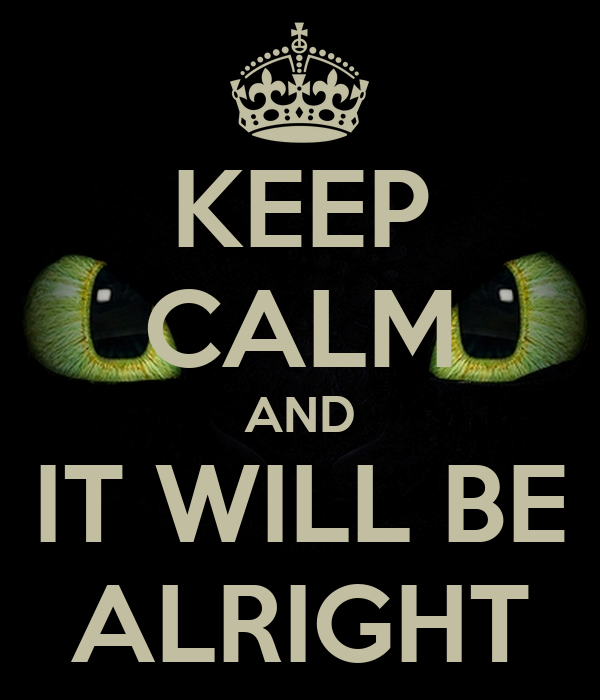 KEEP CALM AND IT WILL BE ALRIGHT