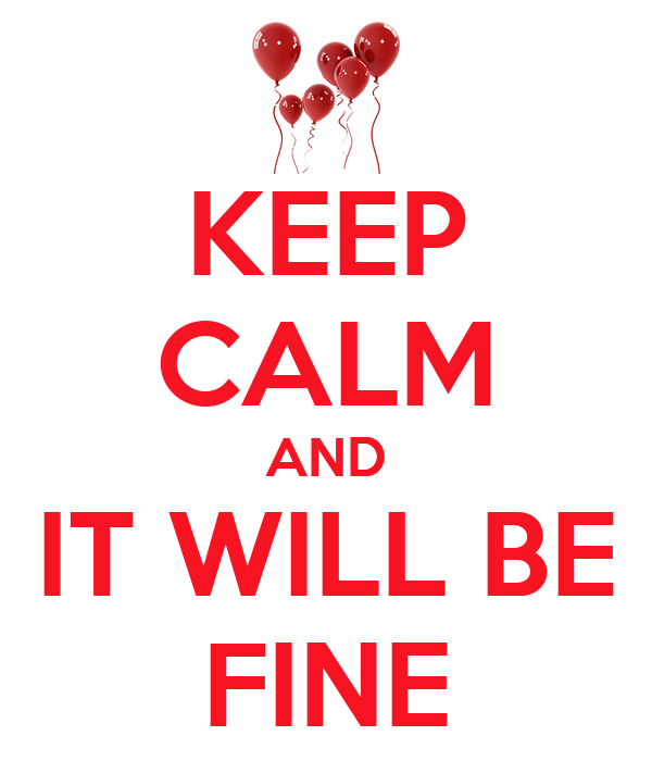 KEEP CALM AND IT WILL BE FINE