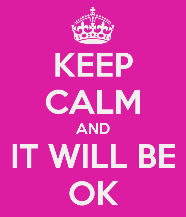 KEEP CALM AND IT WILL BE OK
