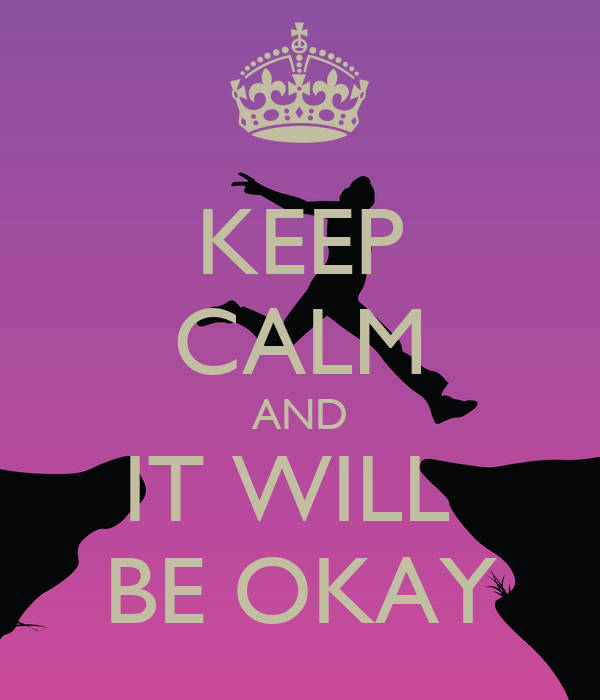 KEEP CALM AND IT WILL  BE OKAY