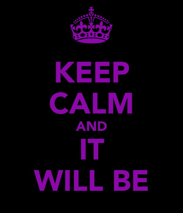 KEEP CALM AND IT WILL BE