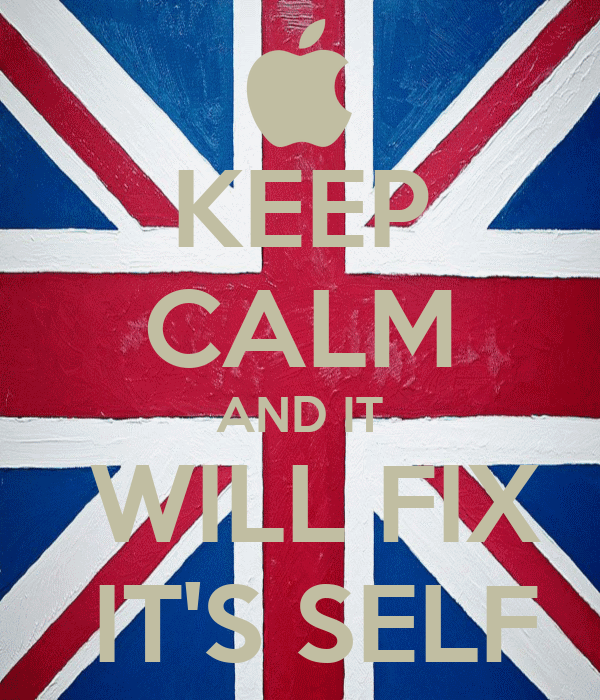 KEEP CALM AND IT  WILL FIX  IT'S SELF